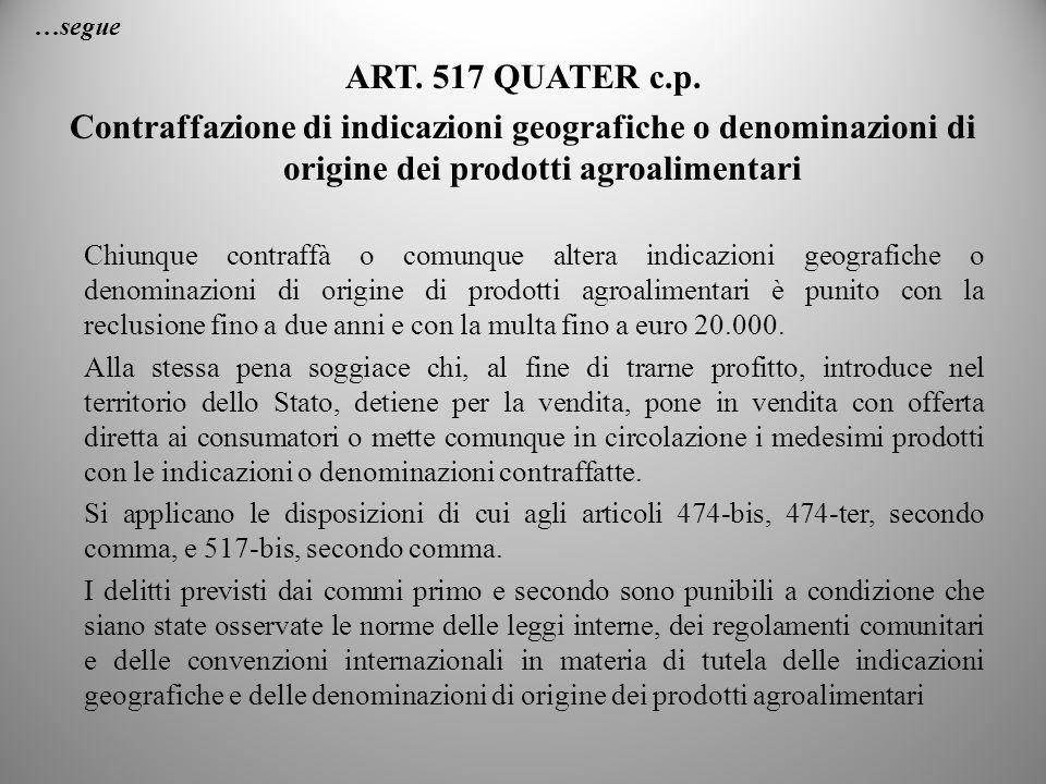 …segue ART. 517 QUATER c.p. Contraffazione di indicazioni geografiche o denominazioni di origine dei prodotti agroalimentari Chiunque contraffà o comu