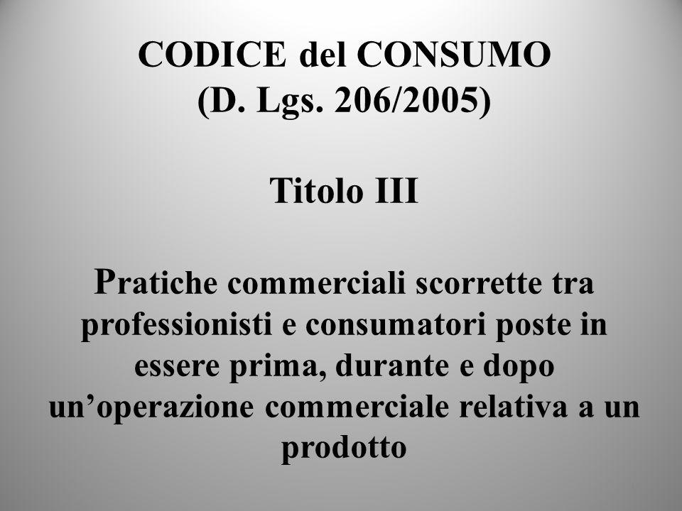 16 CODICE del CONSUMO (D. Lgs. 206/2005) Titolo III P ratiche commerciali scorrette tra professionisti e consumatori poste in essere prima, durante e