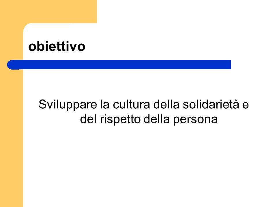 obiettivo Sviluppare la cultura della solidarietà e del rispetto della persona