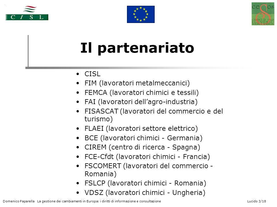 Domenico Paparella La gestione dei cambiamenti in Europa: i diritti di informazione e consultazione Lucido 3/18 Il partenariato CISL FIM (lavoratori metalmeccanici) FEMCA (lavoratori chimici e tessili) FAI (lavoratori dellagro-industria) FISASCAT (lavoratori del commercio e del turismo) FLAEI (lavoratori settore elettrico) BCE (lavoratori chimici - Germania) CIREM (centro di ricerca - Spagna) FCE-Cfdt (lavoratori chimici - Francia) FSCOMERT (lavoratori del commercio - Romania) FSLCP (lavoratori chimici - Romania) VDSZ (lavoratori chimici - Ungheria)