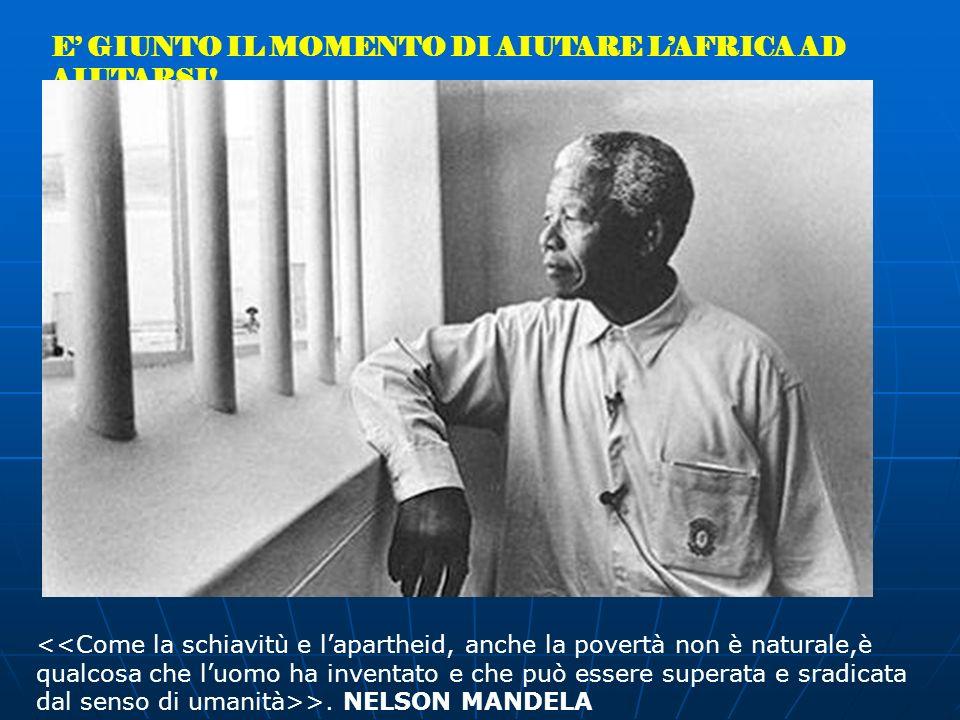 E GIUNTO IL MOMENTO DI AIUTARE LAFRICA AD AIUTARSI! >. NELSON MANDELA