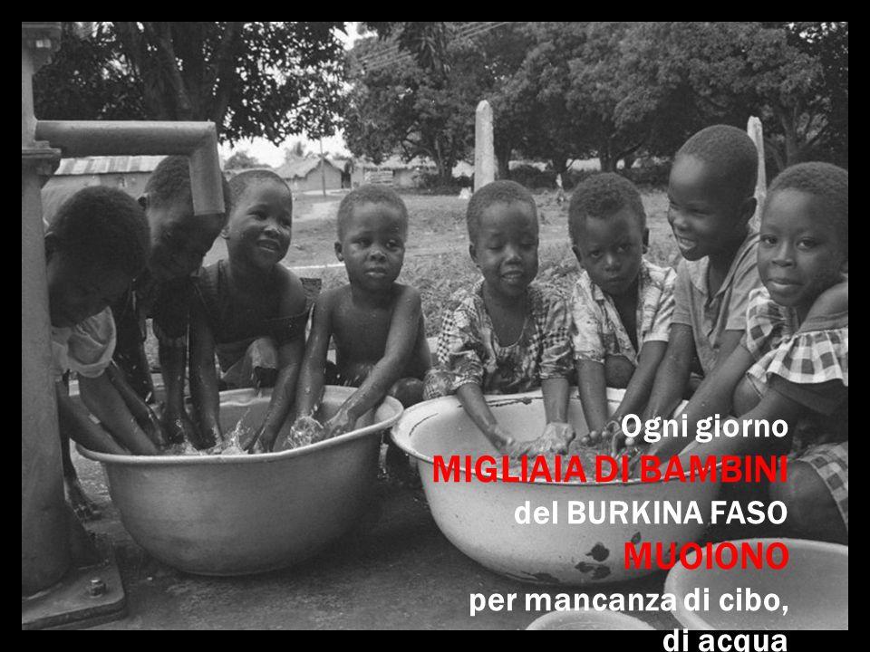 Ogni giorno MIGLIAIA DI BAMBINI del BURKINA FASO MUOIONO per mancanza di cibo, di acqua e di assistenza sanitaria.