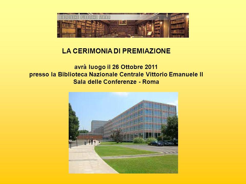 LA CERIMONIA DI PREMIAZIONE avrà luogo il 26 Ottobre 2011 presso la Biblioteca Nazionale Centrale Vittorio Emanuele II Sala delle Conferenze - Roma