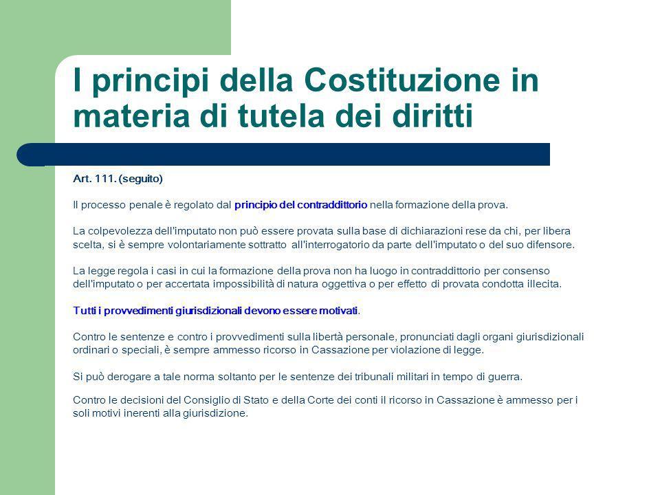 I principi della Costituzione in materia di tutela dei diritti Art. 111. (seguito) Il processo penale è regolato dal principio del contraddittorio nel