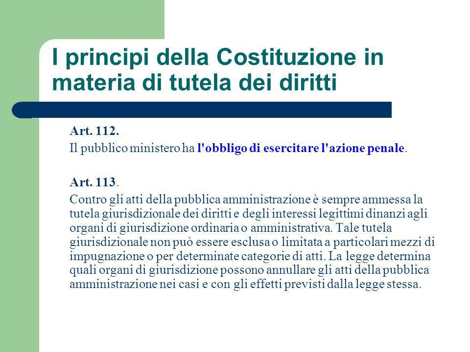 I principi della Costituzione in materia di tutela dei diritti Art. 112. Il pubblico ministero ha l'obbligo di esercitare l'azione penale. Art. 113. C