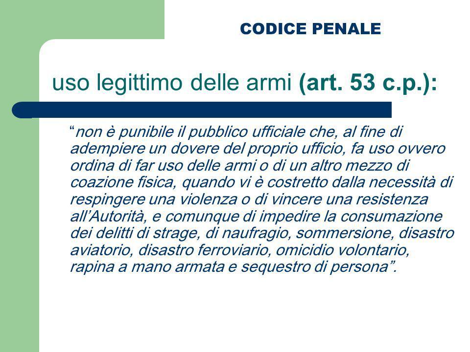 uso legittimo delle armi (art. 53 c.p.): non è punibile il pubblico ufficiale che, al fine di adempiere un dovere del proprio ufficio, fa uso ovvero o