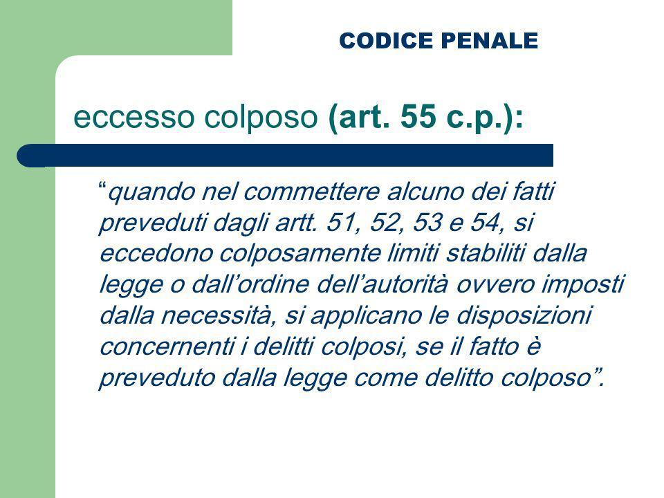 eccesso colposo (art. 55 c.p.): quando nel commettere alcuno dei fatti preveduti dagli artt. 51, 52, 53 e 54, si eccedono colposamente limiti stabilit