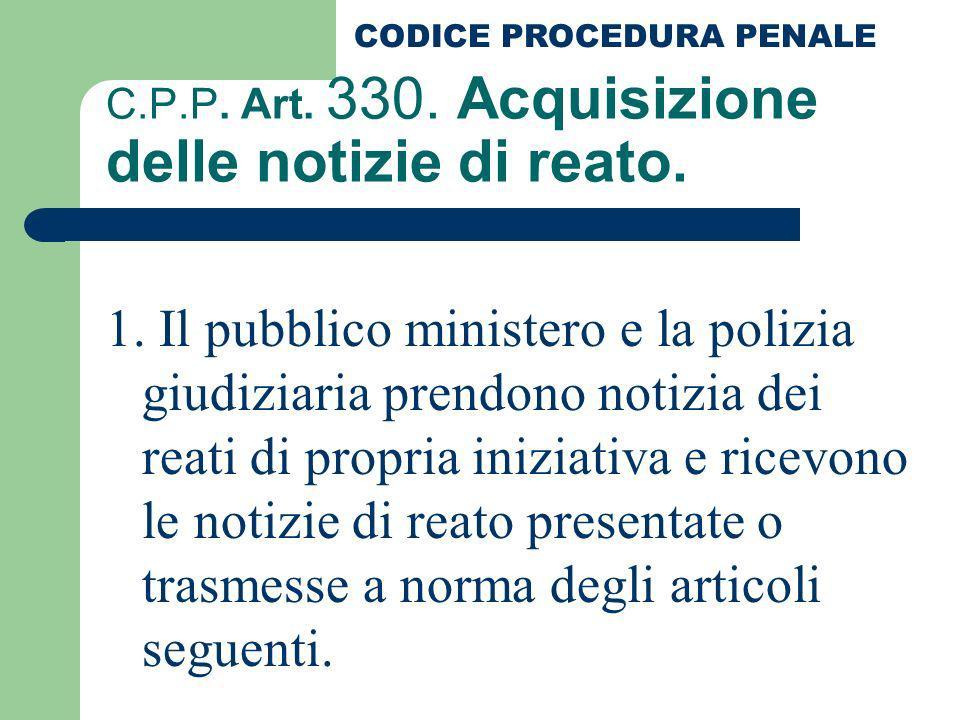 C.P.P. Art. 330. Acquisizione delle notizie di reato. 1. Il pubblico ministero e la polizia giudiziaria prendono notizia dei reati di propria iniziati