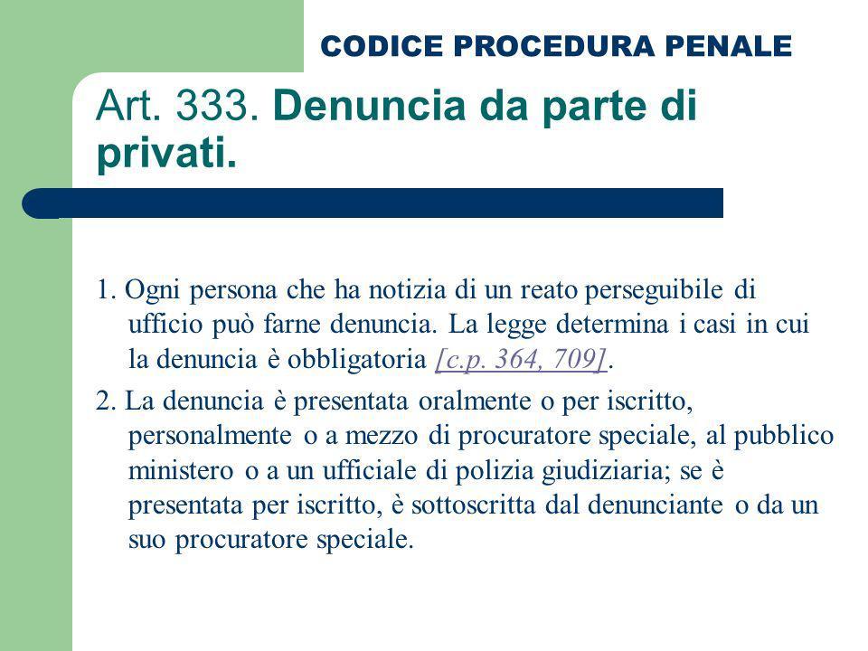 Art. 333. Denuncia da parte di privati. 1. Ogni persona che ha notizia di un reato perseguibile di ufficio può farne denuncia. La legge determina i ca