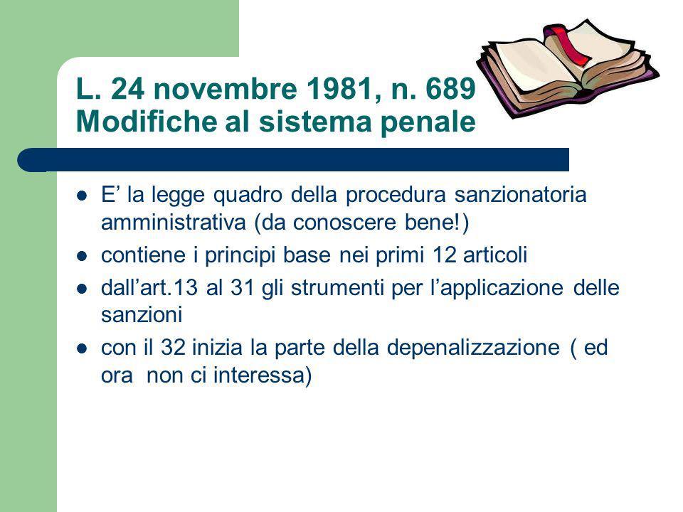 L. 24 novembre 1981, n. 689 Modifiche al sistema penale E la legge quadro della procedura sanzionatoria amministrativa (da conoscere bene!) contiene i