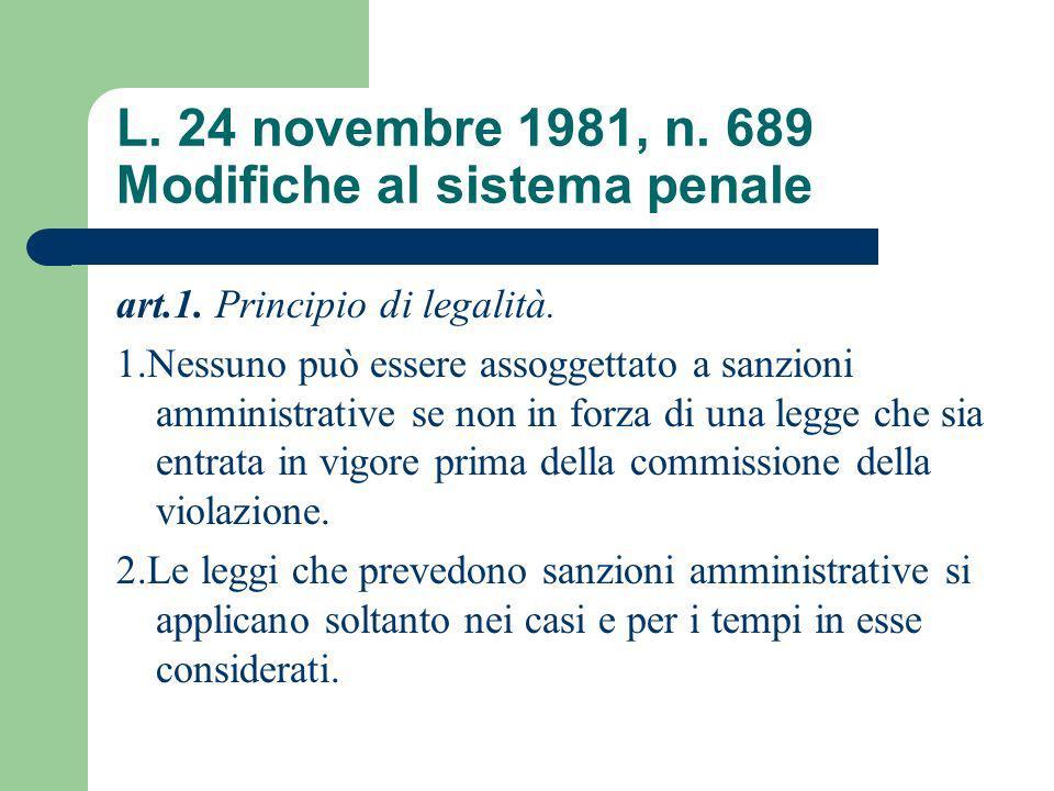 L. 24 novembre 1981, n. 689 Modifiche al sistema penale art.1. Principio di legalità. 1.Nessuno può essere assoggettato a sanzioni amministrative se n