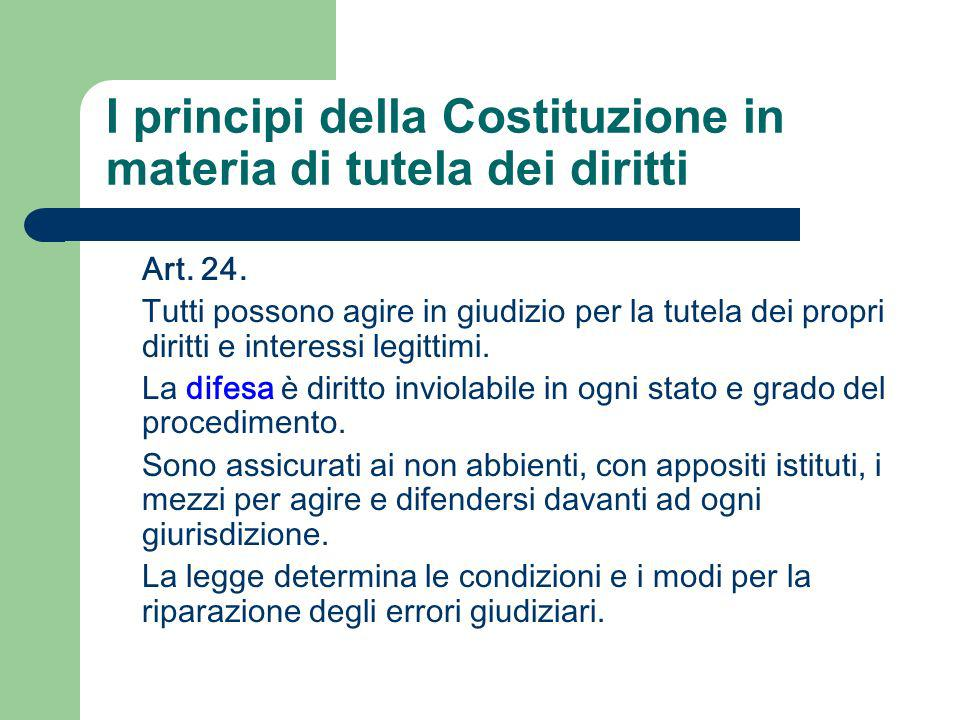 I principi della Costituzione in materia di tutela dei diritti Art. 24. Tutti possono agire in giudizio per la tutela dei propri diritti e interessi l