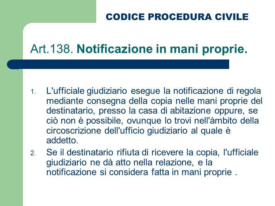 Art.138. Notificazione in mani proprie. 1. L'ufficiale giudiziario esegue la notificazione di regola mediante consegna della copia nelle mani proprie