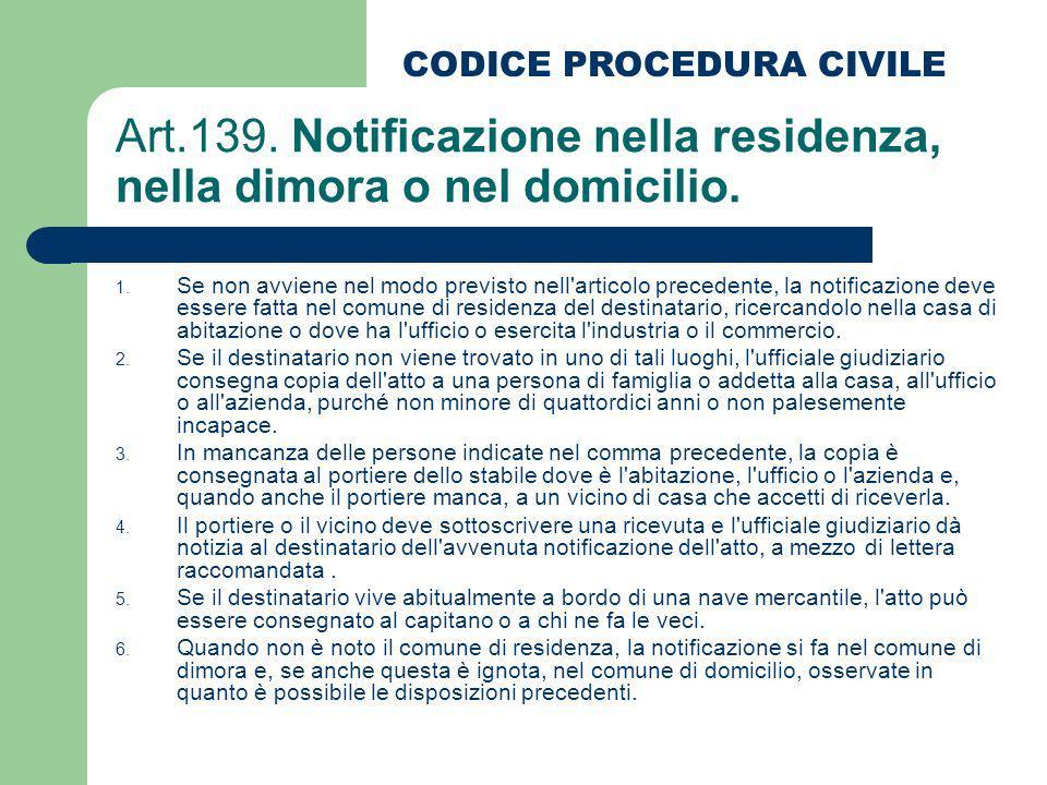 Art.139. Notificazione nella residenza, nella dimora o nel domicilio. 1. Se non avviene nel modo previsto nell'articolo precedente, la notificazione d