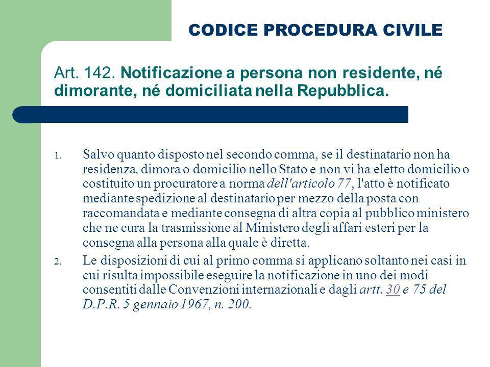 Art. 142. Notificazione a persona non residente, né dimorante, né domiciliata nella Repubblica. 1. Salvo quanto disposto nel secondo comma, se il dest