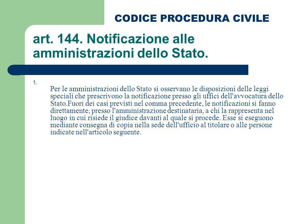 art. 144. Notificazione alle amministrazioni dello Stato. 1. Per le amministrazioni dello Stato si osservano le disposizioni delle leggi speciali che