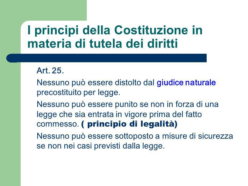 I principi della Costituzione in materia di tutela dei diritti Art. 25. Nessuno può essere distolto dal giudice naturale precostituito per legge. Ness