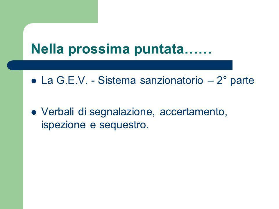 Nella prossima puntata…… La G.E.V. - Sistema sanzionatorio – 2° parte Verbali di segnalazione, accertamento, ispezione e sequestro.
