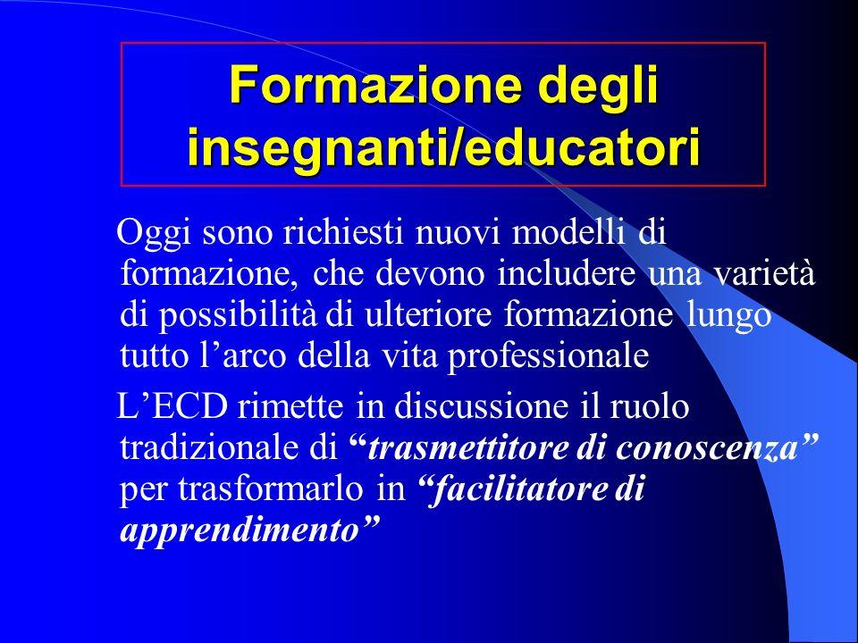 Formazione degli insegnanti/educatori Oggi sono richiesti nuovi modelli di formazione, che devono includere una varietà di possibilità di ulteriore formazione lungo tutto larco della vita professionale LECD rimette in discussione il ruolo tradizionale di trasmettitore di conoscenza per trasformarlo in facilitatore di apprendimento