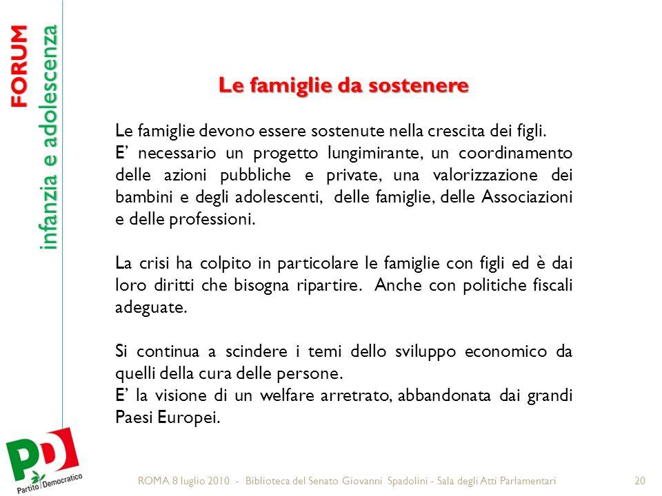 FORUM infanzia e adolescenza ROMA 8 luglio 2010 - Biblioteca del Senato Giovanni Spadolini - Sala degli Atti Parlamentari20 Le famiglie da sostenere Le famiglie devono essere sostenute nella crescita dei figli.