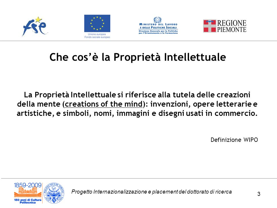 Progetto Internazionalizzazione e placement del dottorato di ricerca 3 La Proprietà Intellettuale si riferisce alla tutela delle creazioni della mente