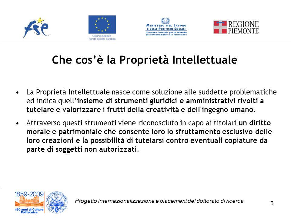 Progetto Internazionalizzazione e placement del dottorato di ricerca Che cosè la Proprietà Intellettuale 5 La Proprietà Intellettuale nasce come soluz