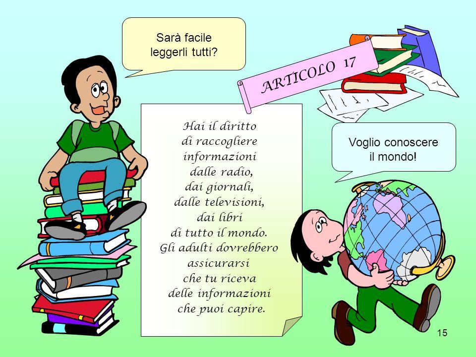 15 Hai il diritto di raccogliere informazioni dalle radio, dai giornali, dalle televisioni, dai libri di tutto il mondo. Gli adulti dovrebbero assicur
