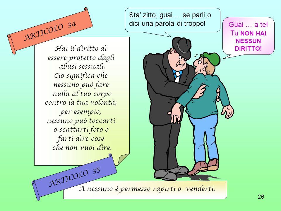 26 Hai il diritto di essere protetto dagli abusi sessuali. Ciò significa che nessuno può fare nulla al tuo corpo contro la tua volontà; per esempio, n