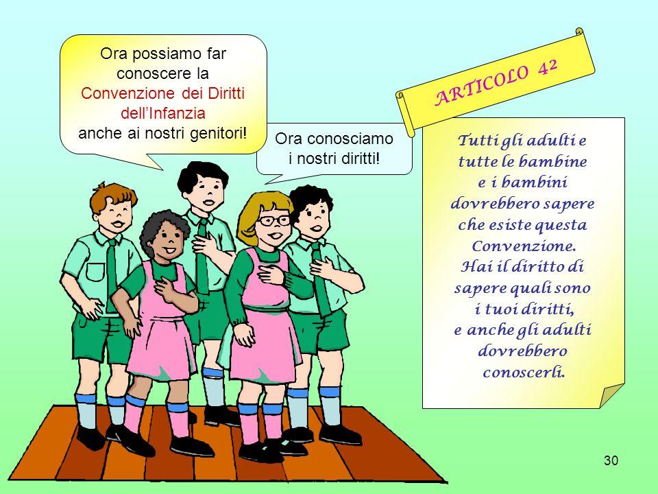 30 Ora conosciamo i nostri diritti! Tutti gli adulti e tutte le bambine e i bambini dovrebbero sapere che esiste questa Convenzione. Hai il diritto di