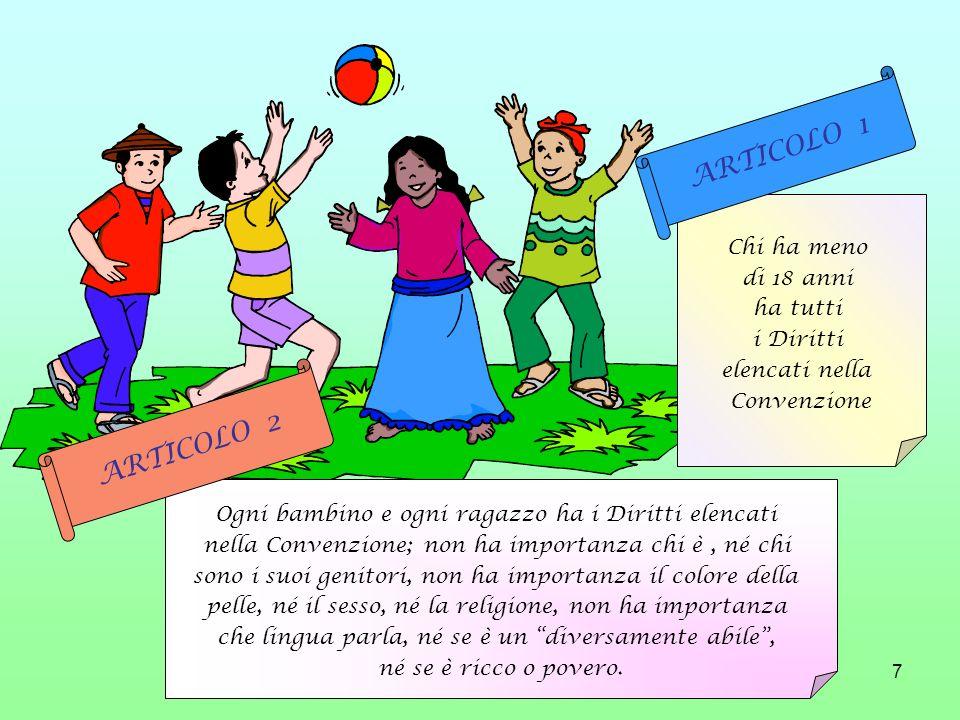 7 Chi ha meno di 18 anni ha tutti i Diritti elencati nella Convenzione ARTICOLO 1 Ogni bambino e ogni ragazzo ha i Diritti elencati nella Convenzione;