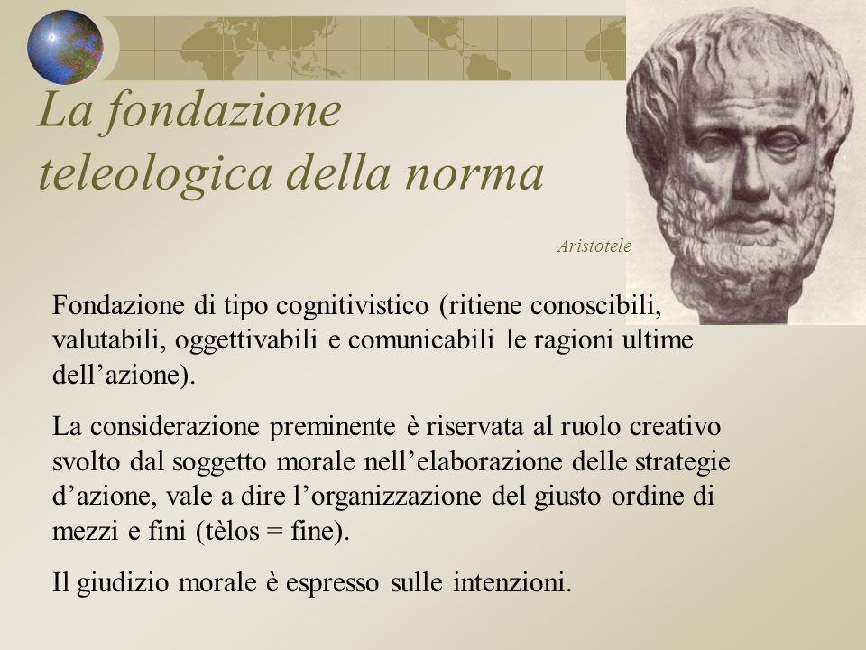 La fondazione teleologica della norma Aristotele Fondazione di tipo cognitivistico (ritiene conoscibili, valutabili, oggettivabili e comunicabili le ragioni ultime dellazione).