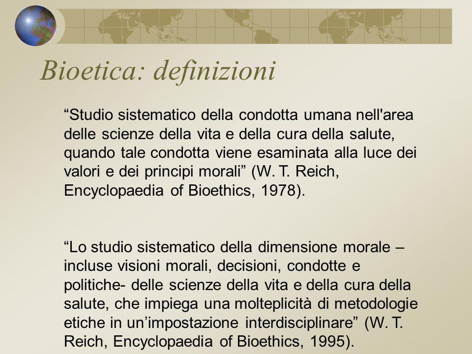 Bioetica: definizioni Studio sistematico della condotta umana nell area delle scienze della vita e della cura della salute, quando tale condotta viene esaminata alla luce dei valori e dei principi morali (W.