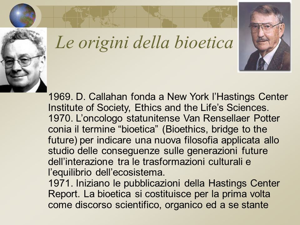 Le origini della bioetica 1969. D. Callahan fonda a New York lHastings Center Institute of Society, Ethics and the Lifes Sciences. 1970. Loncologo sta
