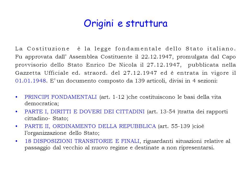 Origini e struttura La Costituzione è la legge fondamentale dello Stato italiano. Fu approvata dall Assemblea Costituente il 22.12.1947, promulgata da