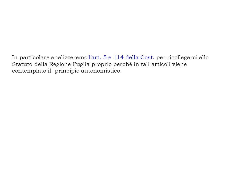 In particolare analizzeremo lart. 5 e 114 della Cost. per ricollegarci allo Statuto della Regione Puglia proprio perché in tali articoli viene contemp