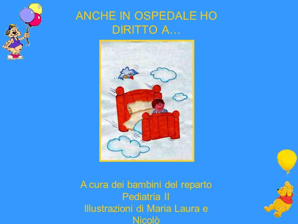 ANCHE IN OSPEDALE HO DIRITTO A… A cura dei bambini del reparto Pediatria II lllustrazioni di Maria Laura e Nicolò