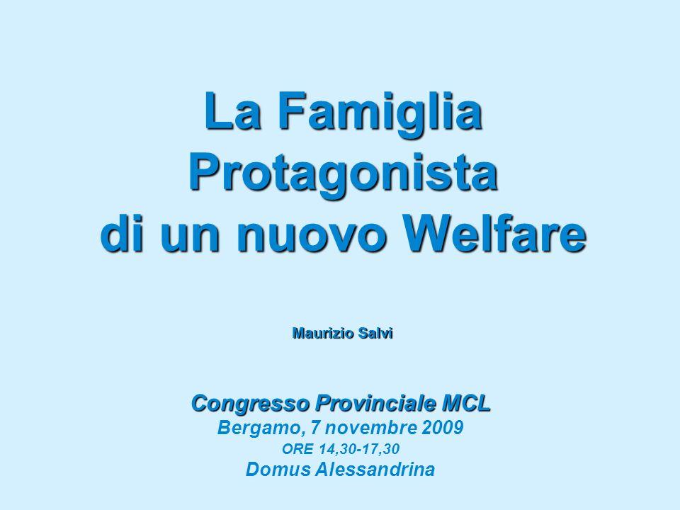 La Famiglia Protagonista di un nuovo Welfare Maurizio Salvi Congresso Provinciale MCL Bergamo, 7 novembre 2009 ORE 14,30-17,30 Domus Alessandrina