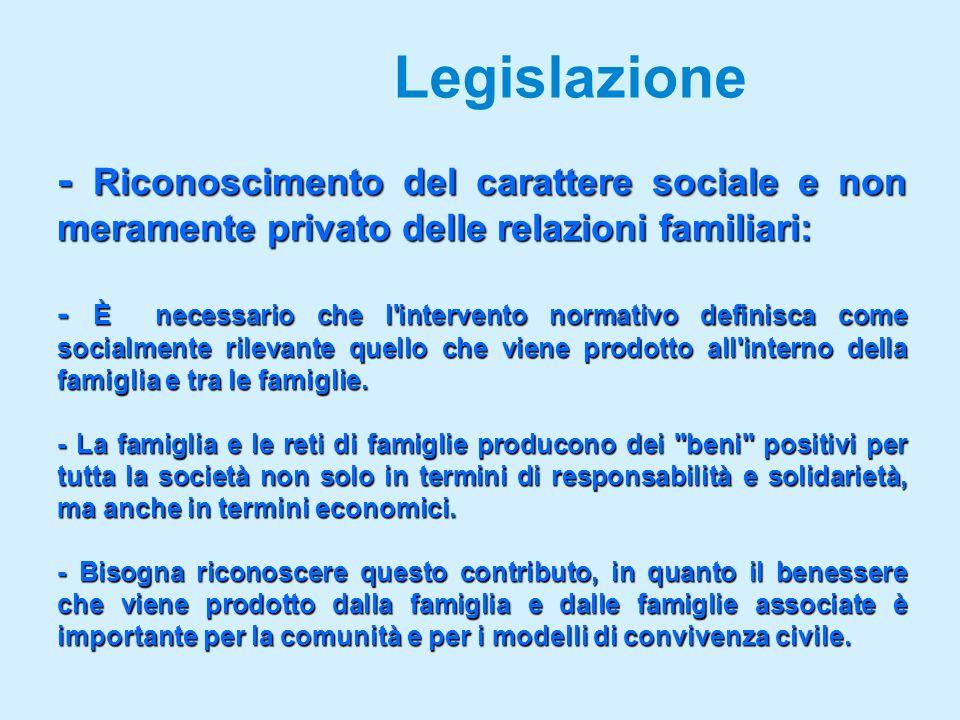Legislazione - Riconoscimento del carattere sociale e non meramente privato delle relazioni familiari: - È necessario che l intervento normativo definisca come socialmente rilevante quello che viene prodotto all interno della famiglia e tra le famiglie.