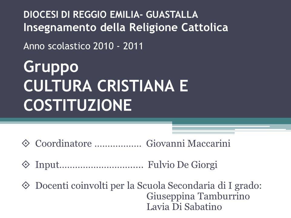 DIOCESI DI REGGIO EMILIA- GUASTALLA Insegnamento della Religione Cattolica Anno scolastico 2010 - 2011 Gruppo CULTURA CRISTIANA E COSTITUZIONE Coordin