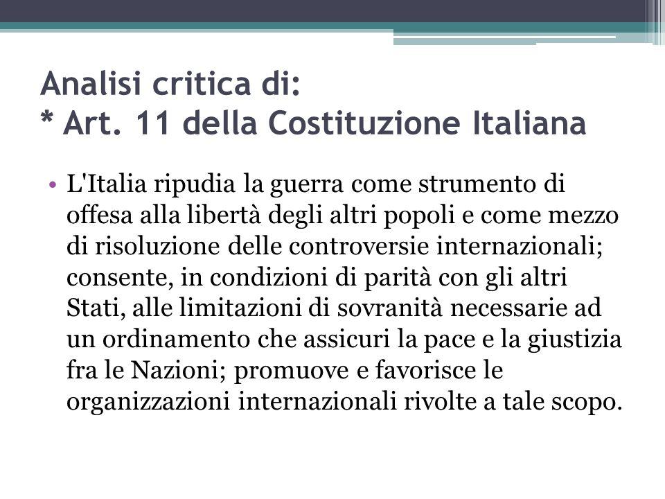 Analisi critica di: * Art. 11 della Costituzione Italiana L'Italia ripudia la guerra come strumento di offesa alla libertà degli altri popoli e come m