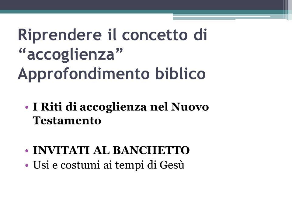 Riprendere il concetto di accoglienza Approfondimento biblico I Riti di accoglienza nel Nuovo Testamento INVITATI AL BANCHETTO Usi e costumi ai tempi