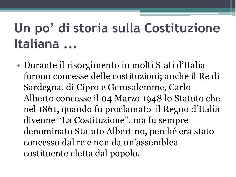 Un po di storia sulla Costituzione Italiana... Durante il risorgimento in molti Stati dItalia furono concesse delle costituzioni; anche il Re di Sarde