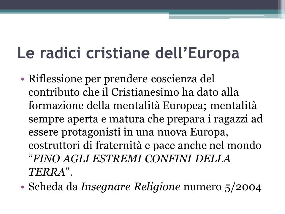 Le radici cristiane dellEuropa Riflessione per prendere coscienza del contributo che il Cristianesimo ha dato alla formazione della mentalità Europea;
