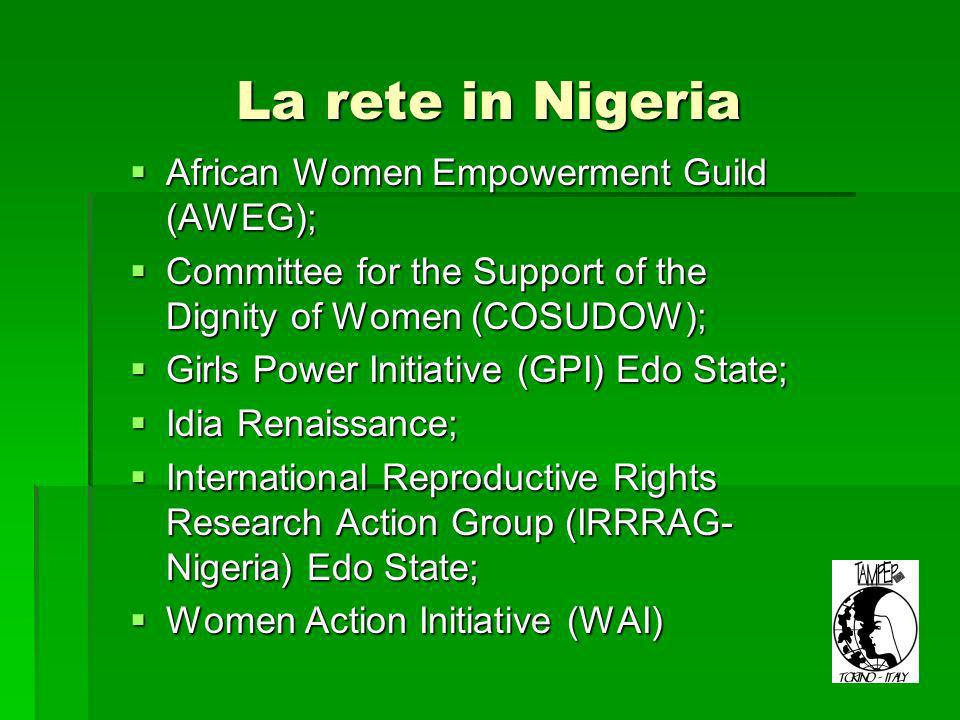 La rete in Nigeria African Women Empowerment Guild (AWEG); African Women Empowerment Guild (AWEG); Committee for the Support of the Dignity of Women (COSUDOW); Committee for the Support of the Dignity of Women (COSUDOW); Girls Power Initiative (GPI) Edo State; Girls Power Initiative (GPI) Edo State; Idia Renaissance; Idia Renaissance; International Reproductive Rights Research Action Group (IRRRAG- Nigeria) Edo State; International Reproductive Rights Research Action Group (IRRRAG- Nigeria) Edo State; Women Action Initiative (WAI) Women Action Initiative (WAI)