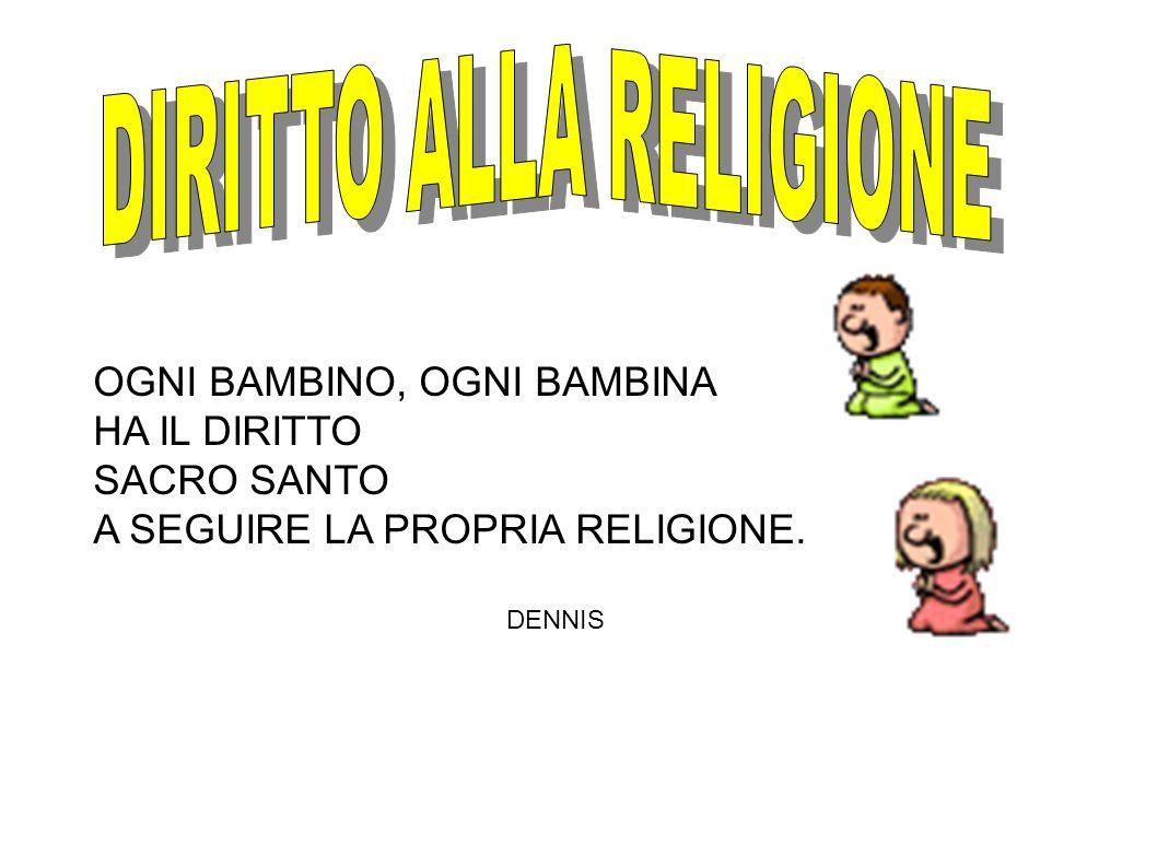 OGNI BAMBINO, OGNI BAMBINA HA IL DIRITTO SACRO SANTO A SEGUIRE LA PROPRIA RELIGIONE. DENNIS