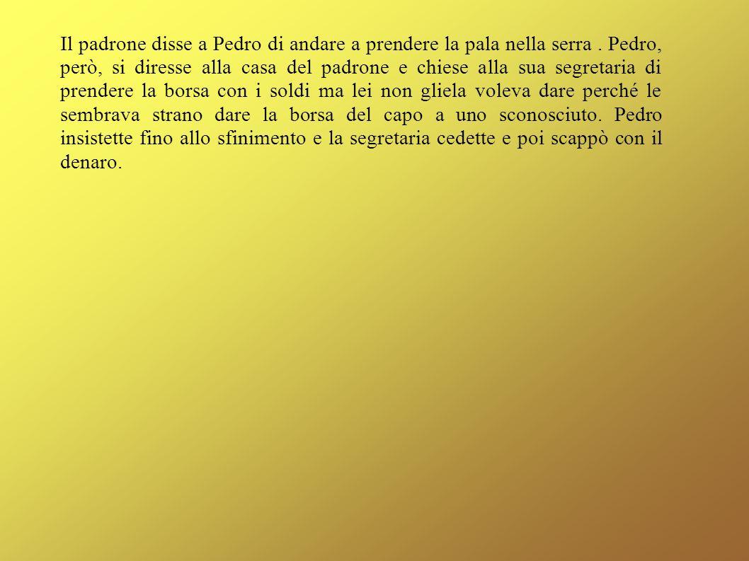 Il padrone disse a Pedro di andare a prendere la pala nella serra. Pedro, però, si diresse alla casa del padrone e chiese alla sua segretaria di prend