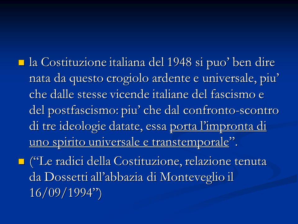 la Costituzione italiana del 1948 si puo ben dire nata da questo crogiolo ardente e universale, piu che dalle stesse vicende italiane del fascismo e d