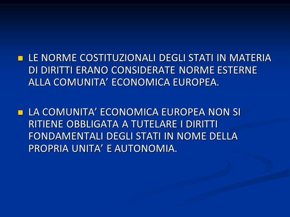 LE NORME COSTITUZIONALI DEGLI STATI IN MATERIA DI DIRITTI ERANO CONSIDERATE NORME ESTERNE ALLA COMUNITA ECONOMICA EUROPEA. LE NORME COSTITUZIONALI DEG