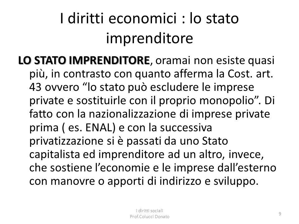 I diritti economici : lo stato imprenditore LO STATO IMPRENDITORE LO STATO IMPRENDITORE, oramai non esiste quasi più, in contrasto con quanto afferma la Cost.