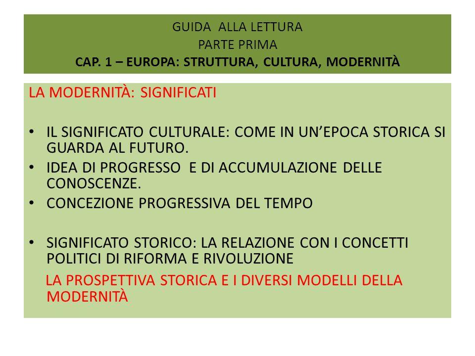GUIDA ALLA LETTURA PARTE PRIMA CAP. 1 – EUROPA: STRUTTURA, CULTURA, MODERNITÀ LA MODERNITÀ: SIGNIFICATI IL SIGNIFICATO CULTURALE: COME IN UNEPOCA STOR